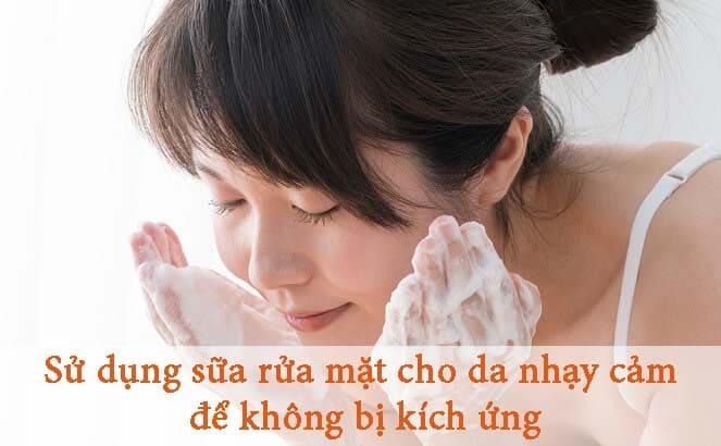 Sử dụng sữa rửa mặt cho da nhạy cảm để không bị kích ứng da